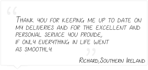 Thank you for keeping me up to date on  my deliveries and for the excellent and  personal service you provide, if only everything in life went  as smoothly. Richard,Southern Ireland